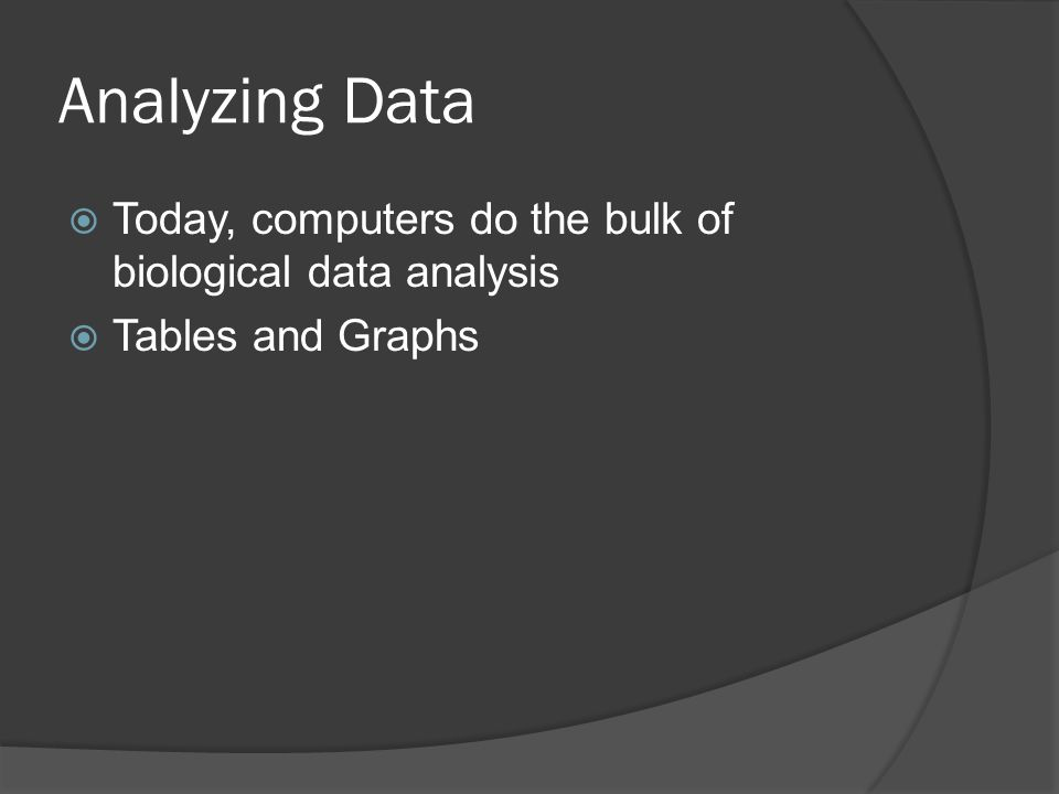 Analyzing Data  Today, computers do the bulk of biological data analysis  Tables and Graphs