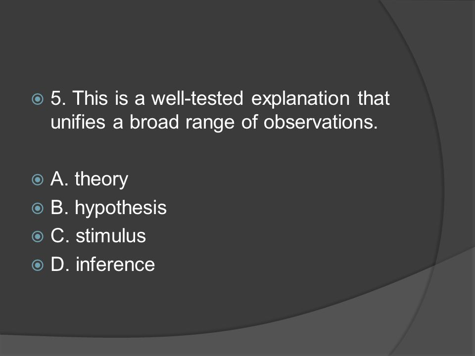  5. This is a well-tested explanation that unifies a broad range of observations.  A. theory  B. hypothesis  C. stimulus  D. inference