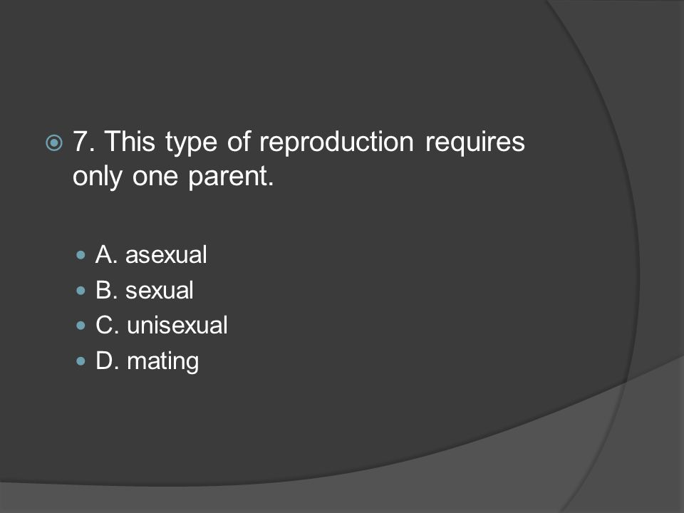  7. This type of reproduction requires only one parent. A. asexual B. sexual C. unisexual D. mating