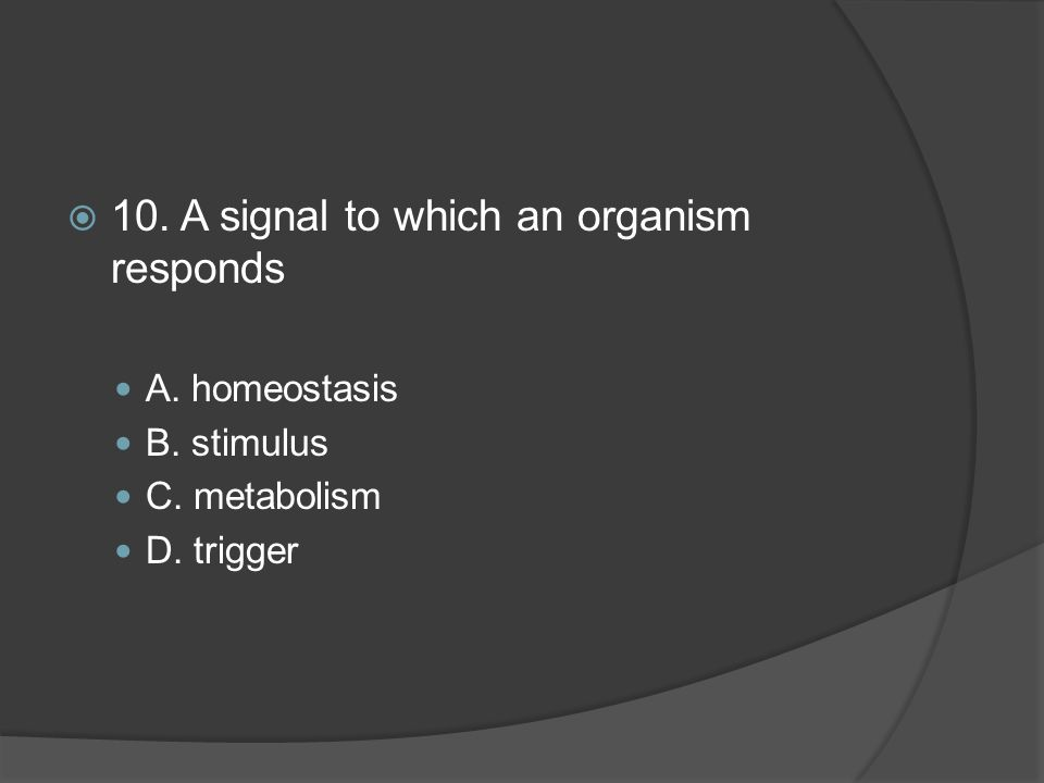  10. A signal to which an organism responds A. homeostasis B. stimulus C. metabolism D. trigger