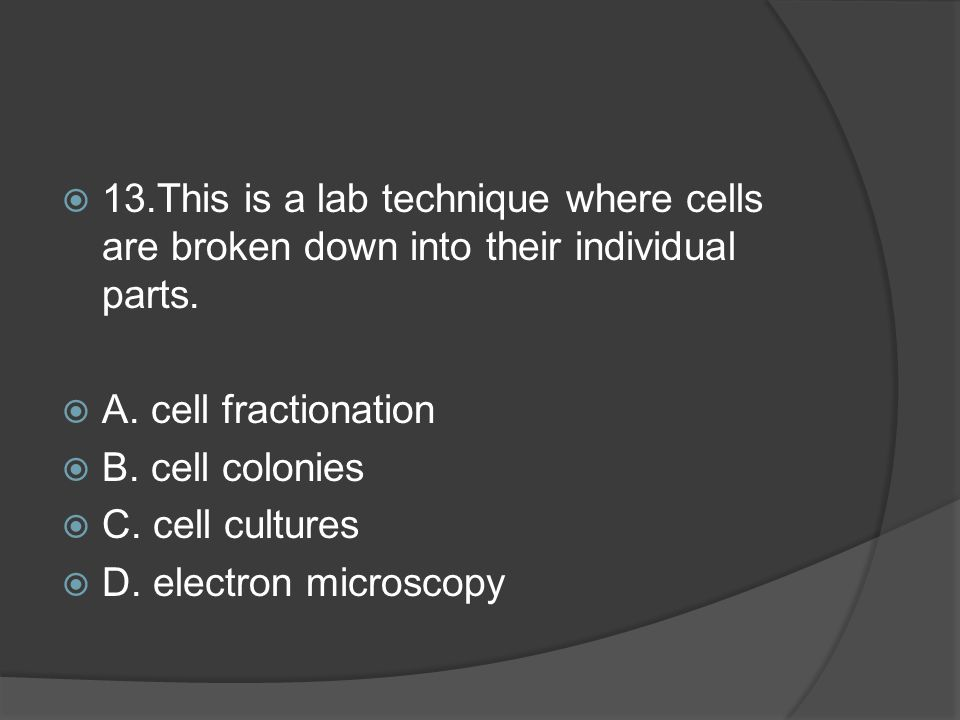  13.This is a lab technique where cells are broken down into their individual parts.
