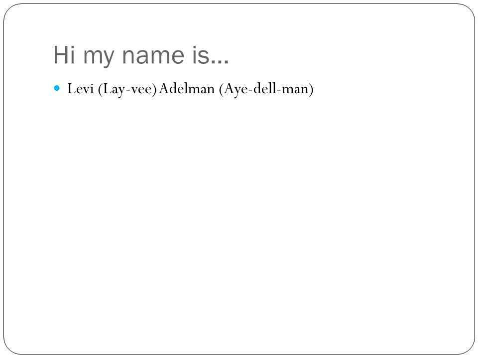 Hi my name is… Levi (Lay-vee) Adelman (Aye-dell-man)