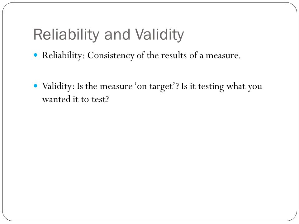 Reliability and Validity Reliability: Consistency of the results of a measure. Validity: Is the measure 'on target'? Is it testing what you wanted it