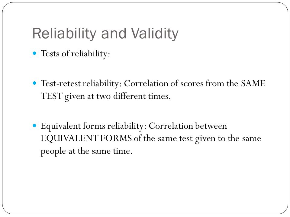 Tests of reliability: Test-retest reliability: Correlation of scores from the SAME TEST given at two different times. Equivalent forms reliability: Co