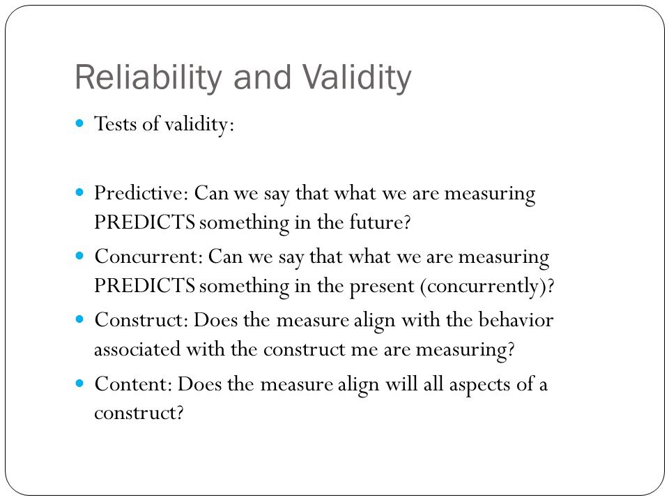 Reliability and Validity Tests of validity: Predictive: Can we say that what we are measuring PREDICTS something in the future.