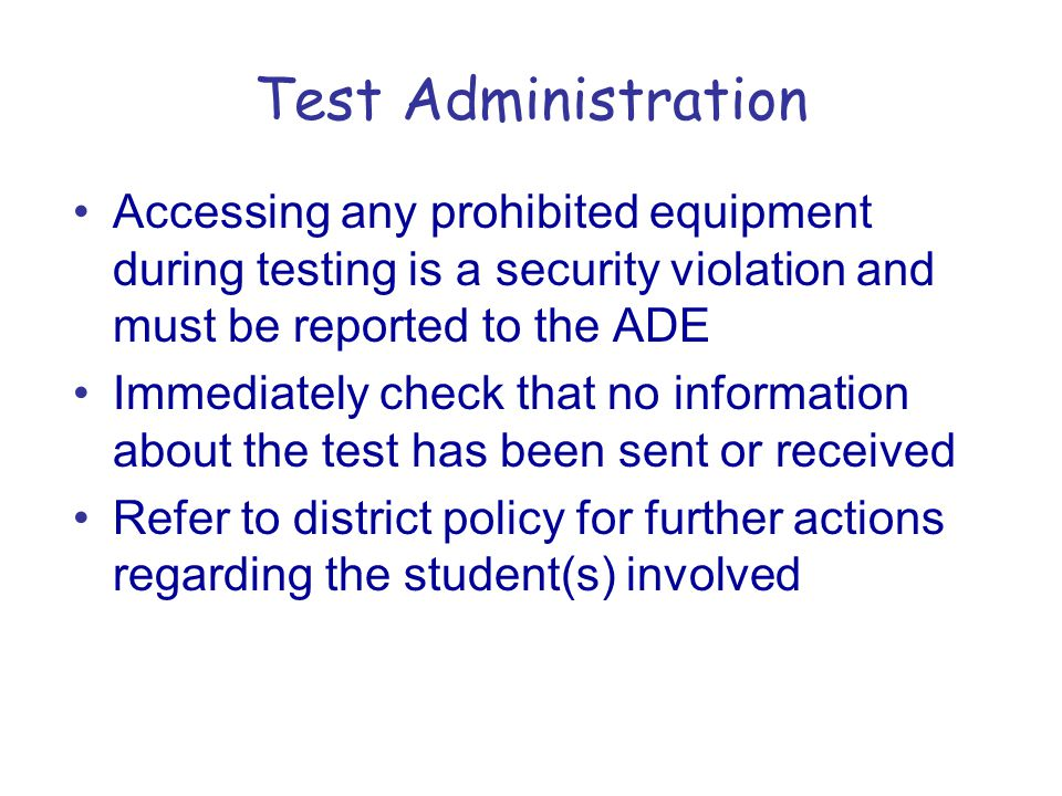 Test Administration Accessing any prohibited equipment during testing is a security violation and must be reported to the ADE Immediately check that no information about the test has been sent or received Refer to district policy for further actions regarding the student(s) involved