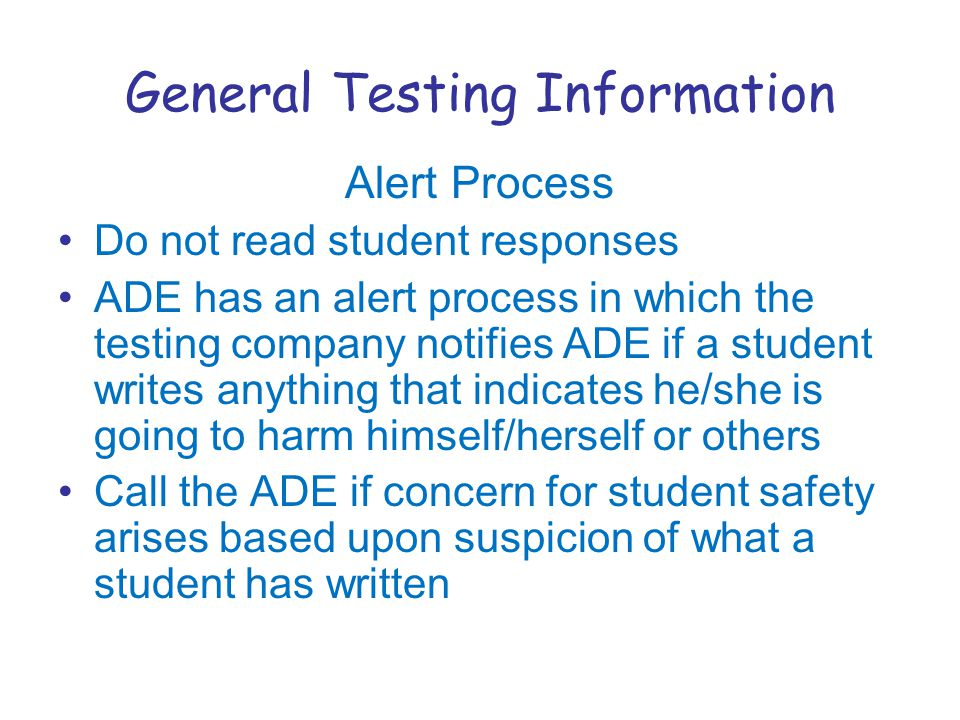 General Testing Information Alert Process Do not read student responses ADE has an alert process in which the testing company notifies ADE if a student writes anything that indicates he/she is going to harm himself/herself or others Call the ADE if concern for student safety arises based upon suspicion of what a student has written