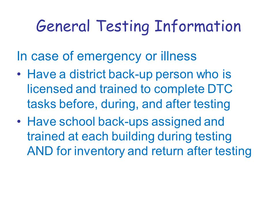 General Testing Information In case of emergency or illness Have a district back-up person who is licensed and trained to complete DTC tasks before, during, and after testing Have school back-ups assigned and trained at each building during testing AND for inventory and return after testing