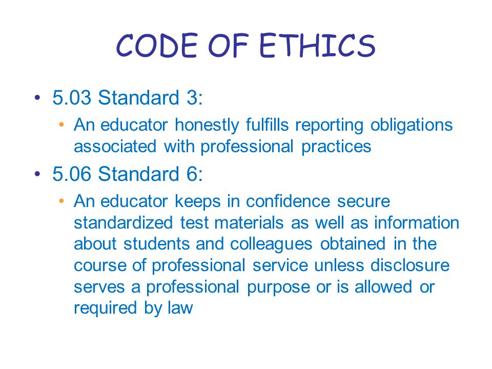 CODE OF ETHICS 5.03 Standard 3: An educator honestly fulfills reporting obligations associated with professional practices 5.06 Standard 6: An educator keeps in confidence secure standardized test materials as well as information about students and colleagues obtained in the course of professional service unless disclosure serves a professional purpose or is allowed or required by law