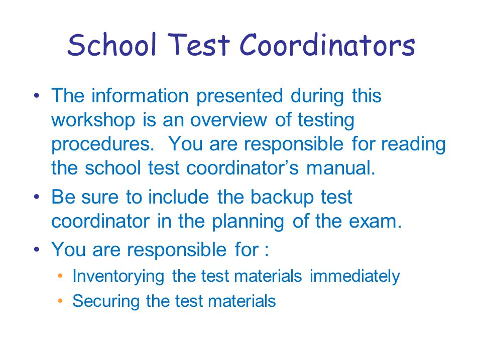 School Test Coordinators The information presented during this workshop is an overview of testing procedures.