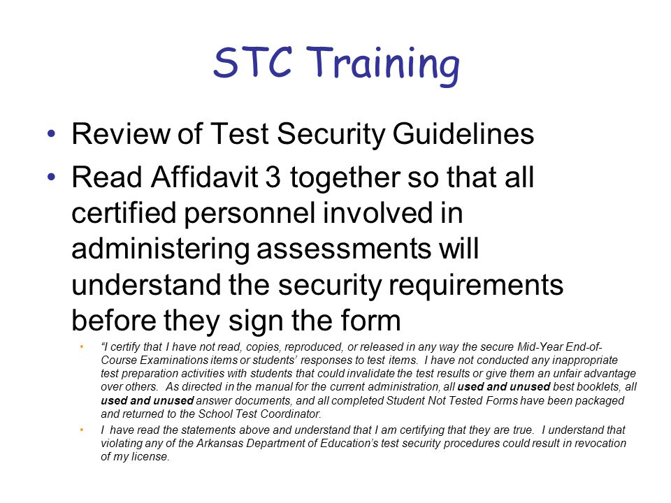 STC Training Review of Test Security Guidelines Read Affidavit 3 together so that all certified personnel involved in administering assessments will understand the security requirements before they sign the form I certify that I have not read, copies, reproduced, or released in any way the secure Mid-Year End-of- Course Examinations items or students' responses to test items.