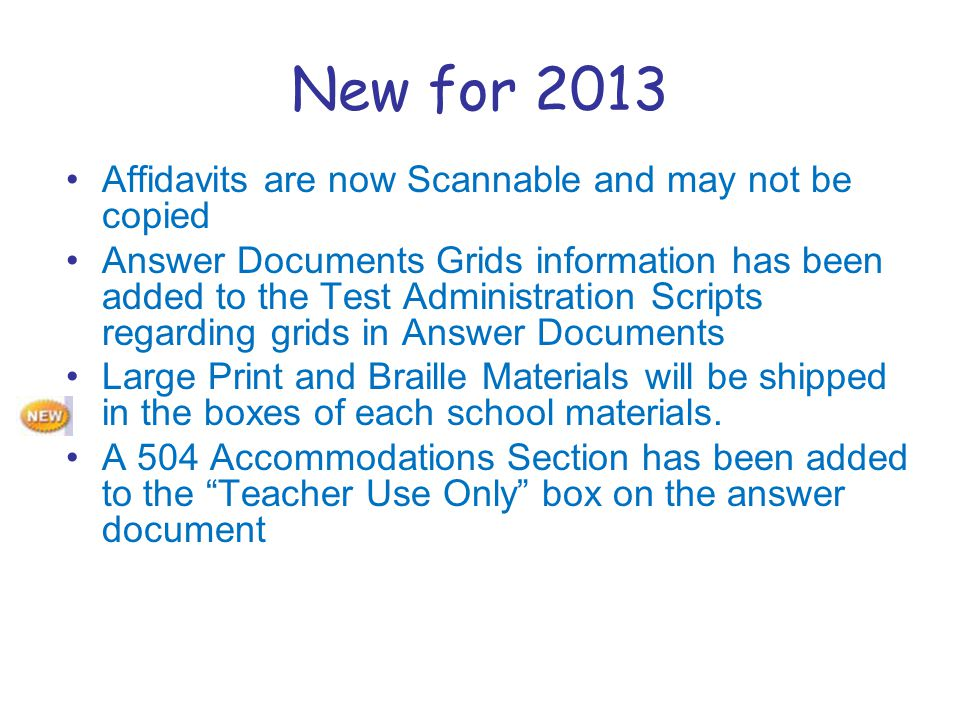 New for 2013 Affidavits are now Scannable and may not be copied Answer Documents Grids information has been added to the Test Administration Scripts regarding grids in Answer Documents Large Print and Braille Materials will be shipped in the boxes of each school materials.