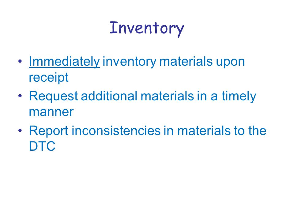 Inventory Immediately inventory materials upon receipt Request additional materials in a timely manner Report inconsistencies in materials to the DTC