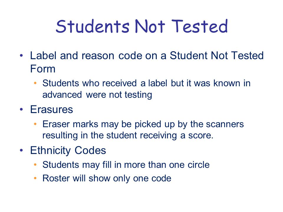 Students Not Tested Label and reason code on a Student Not Tested Form Students who received a label but it was known in advanced were not testing Erasures Eraser marks may be picked up by the scanners resulting in the student receiving a score.