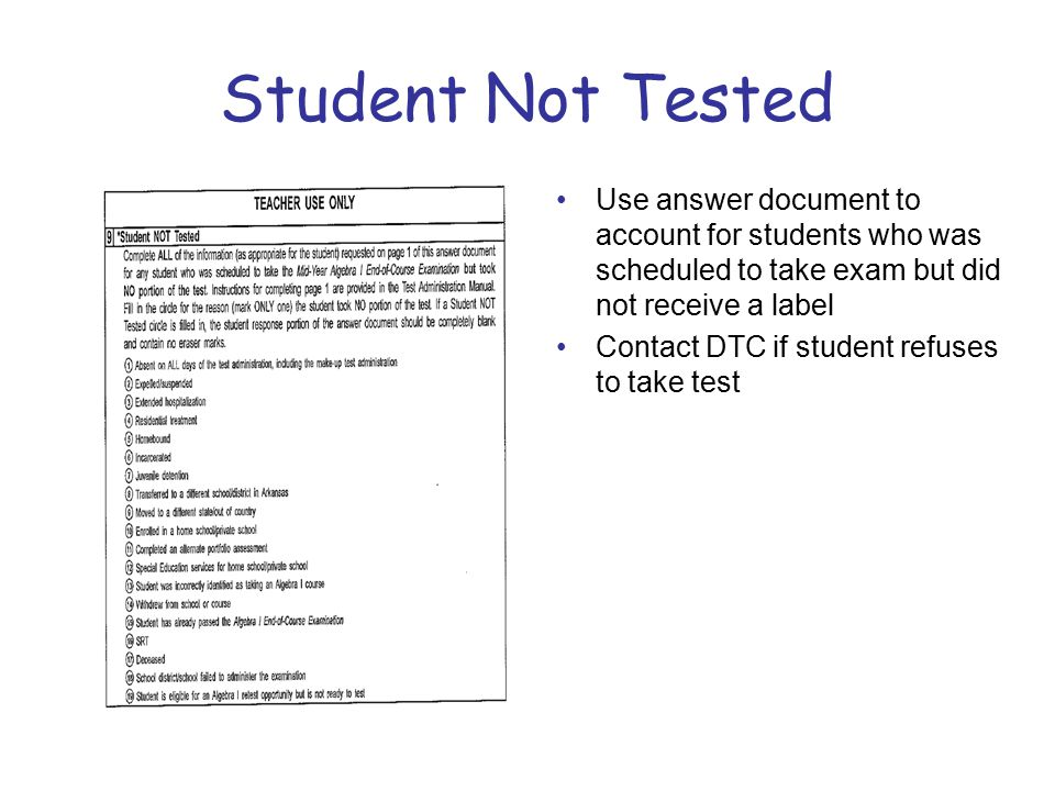 Student Not Tested Use answer document to account for students who was scheduled to take exam but did not receive a label Contact DTC if student refuses to take test