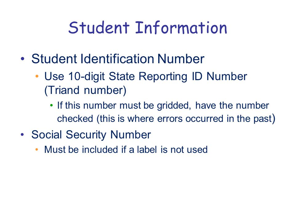 Student Information Student Identification Number Use 10-digit State Reporting ID Number (Triand number) If this number must be gridded, have the number checked (this is where errors occurred in the past ) Social Security Number Must be included if a label is not used