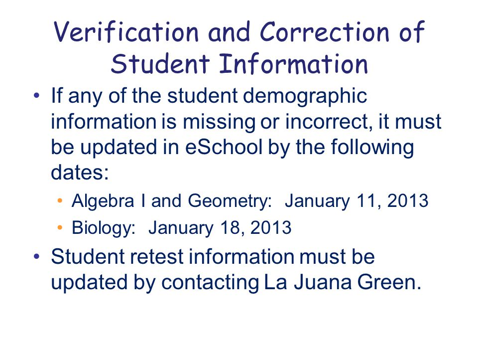 Verification and Correction of Student Information If any of the student demographic information is missing or incorrect, it must be updated in eSchool by the following dates: Algebra I and Geometry: January 11, 2013 Biology: January 18, 2013 Student retest information must be updated by contacting La Juana Green.