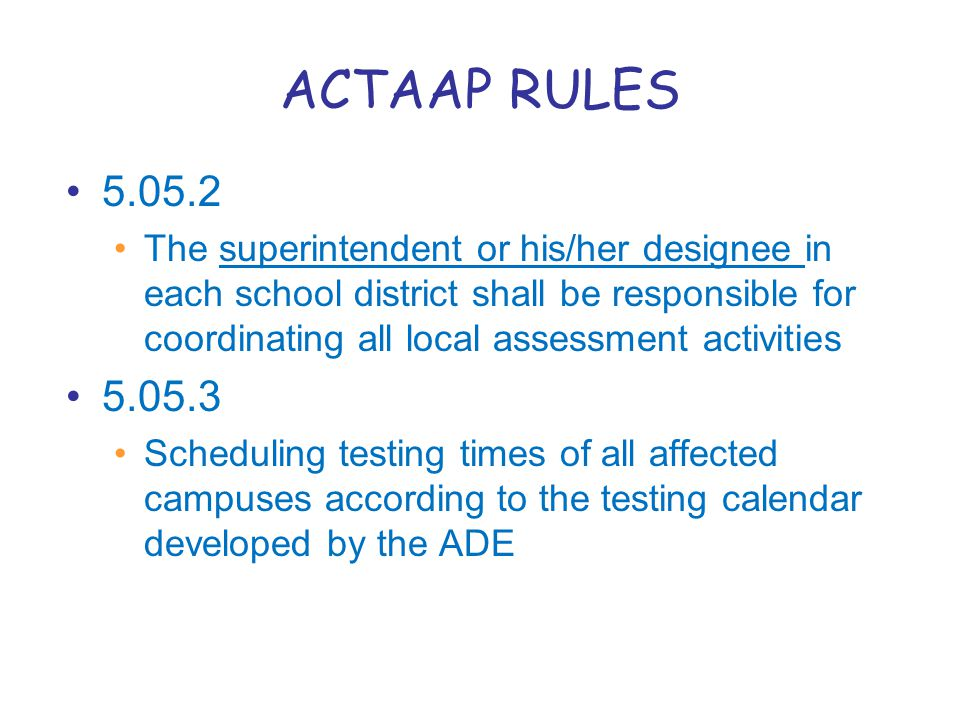 ACTAAP RULES 5.05.2 The superintendent or his/her designee in each school district shall be responsible for coordinating all local assessment activities 5.05.3 Scheduling testing times of all affected campuses according to the testing calendar developed by the ADE