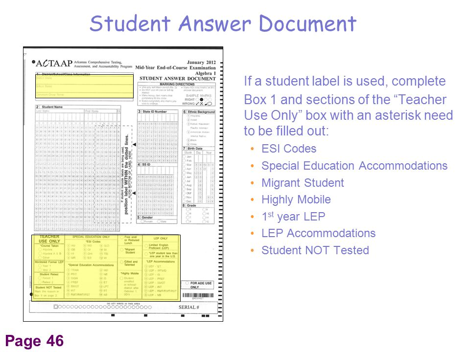 If a student label is used, complete Box 1 and sections of the Teacher Use Only box with an asterisk need to be filled out: ESI Codes Special Education Accommodations Migrant Student Highly Mobile 1 st year LEP LEP Accommodations Student NOT Tested Student Answer Document Page 46
