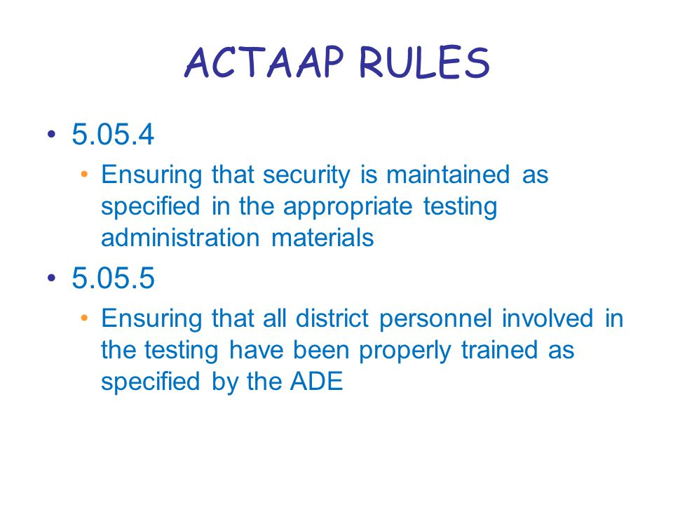 ACTAAP RULES 5.05.4 Ensuring that security is maintained as specified in the appropriate testing administration materials 5.05.5 Ensuring that all district personnel involved in the testing have been properly trained as specified by the ADE