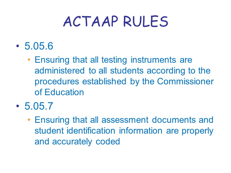 ACTAAP RULES 5.05.6 Ensuring that all testing instruments are administered to all students according to the procedures established by the Commissioner of Education 5.05.7 Ensuring that all assessment documents and student identification information are properly and accurately coded