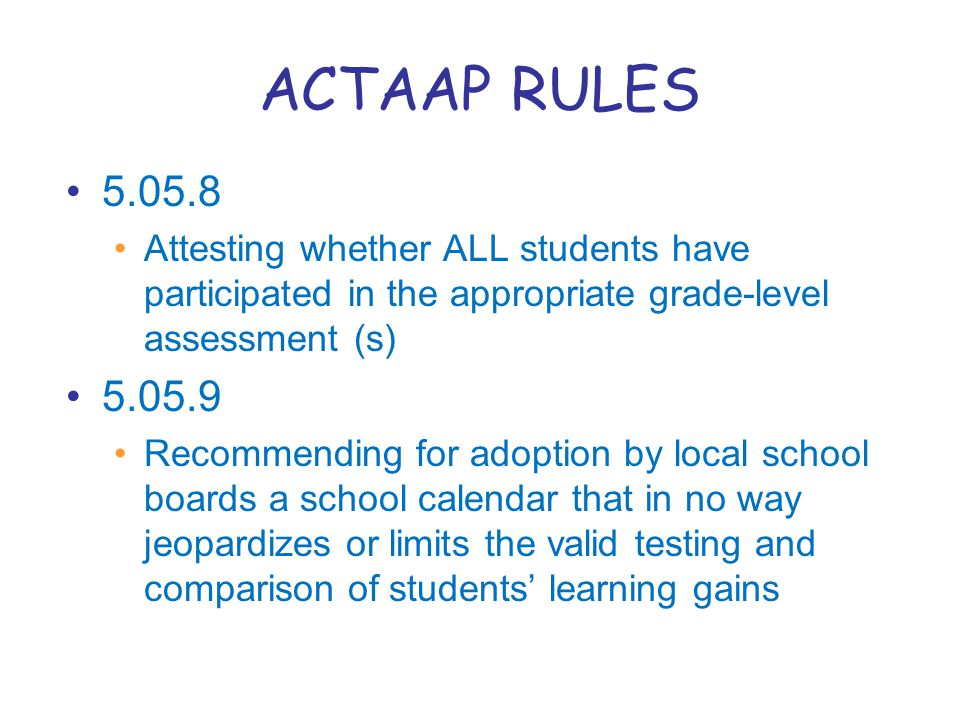ACTAAP RULES 5.05.8 Attesting whether ALL students have participated in the appropriate grade-level assessment (s) 5.05.9 Recommending for adoption by local school boards a school calendar that in no way jeopardizes or limits the valid testing and comparison of students' learning gains