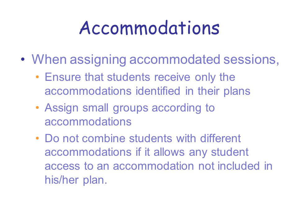 Accommodations When assigning accommodated sessions, Ensure that students receive only the accommodations identified in their plans Assign small groups according to accommodations Do not combine students with different accommodations if it allows any student access to an accommodation not included in his/her plan.