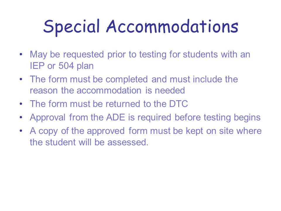Special Accommodations May be requested prior to testing for students with an IEP or 504 plan The form must be completed and must include the reason the accommodation is needed The form must be returned to the DTC Approval from the ADE is required before testing begins A copy of the approved form must be kept on site where the student will be assessed.