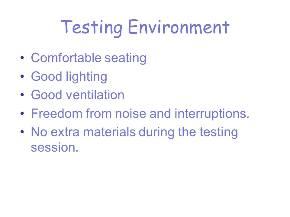 Testing Environment Comfortable seating Good lighting Good ventilation Freedom from noise and interruptions.