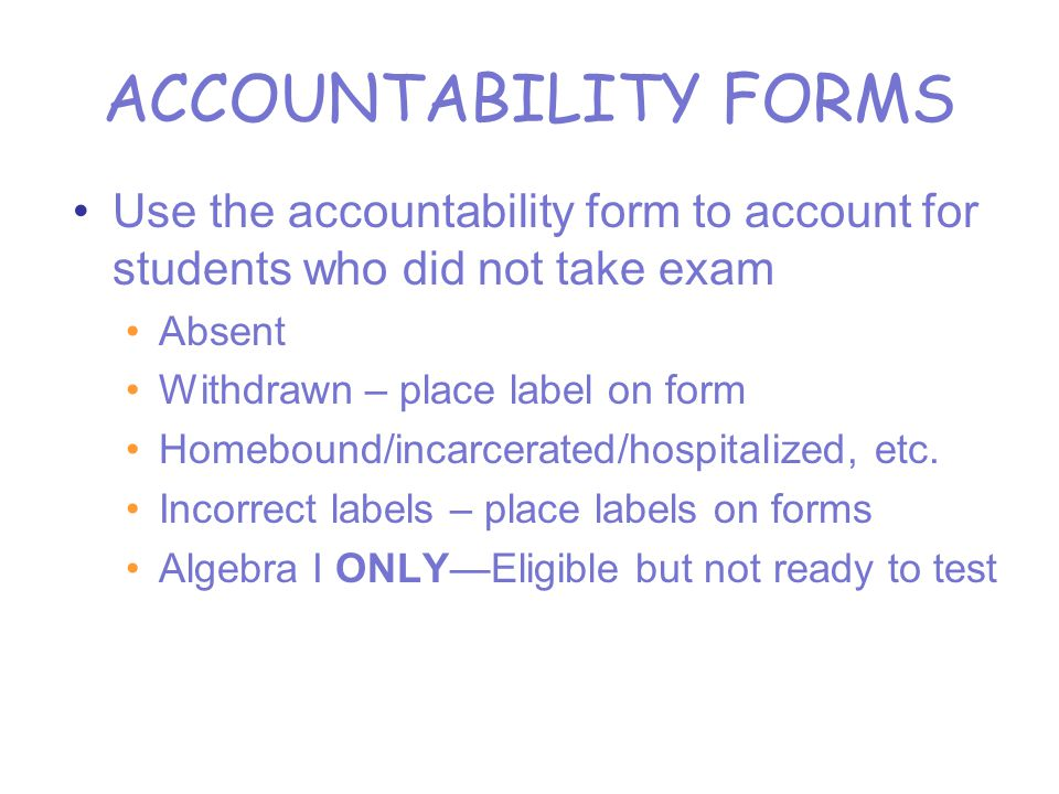 ACCOUNTABILITY FORMS Use the accountability form to account for students who did not take exam Absent Withdrawn – place label on form Homebound/incarcerated/hospitalized, etc.