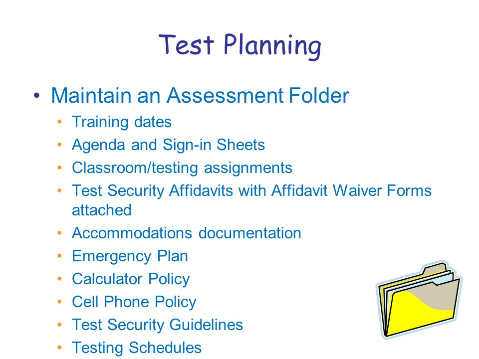 Test Planning Maintain an Assessment Folder Training dates Agenda and Sign-in Sheets Classroom/testing assignments Test Security Affidavits with Affidavit Waiver Forms attached Accommodations documentation Emergency Plan Calculator Policy Cell Phone Policy Test Security Guidelines Testing Schedules