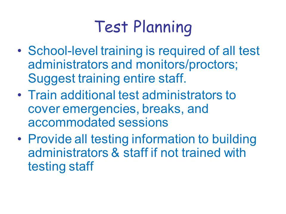 Test Planning School-level training is required of all test administrators and monitors/proctors; Suggest training entire staff.