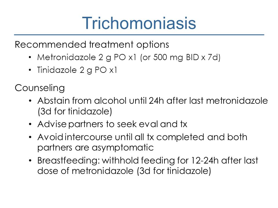 Trichomoniasis Recommended treatment options Metronidazole 2 g PO x1 (or 500 mg BID x 7d) Tinidazole 2 g PO x1 Counseling Abstain from alcohol until 2
