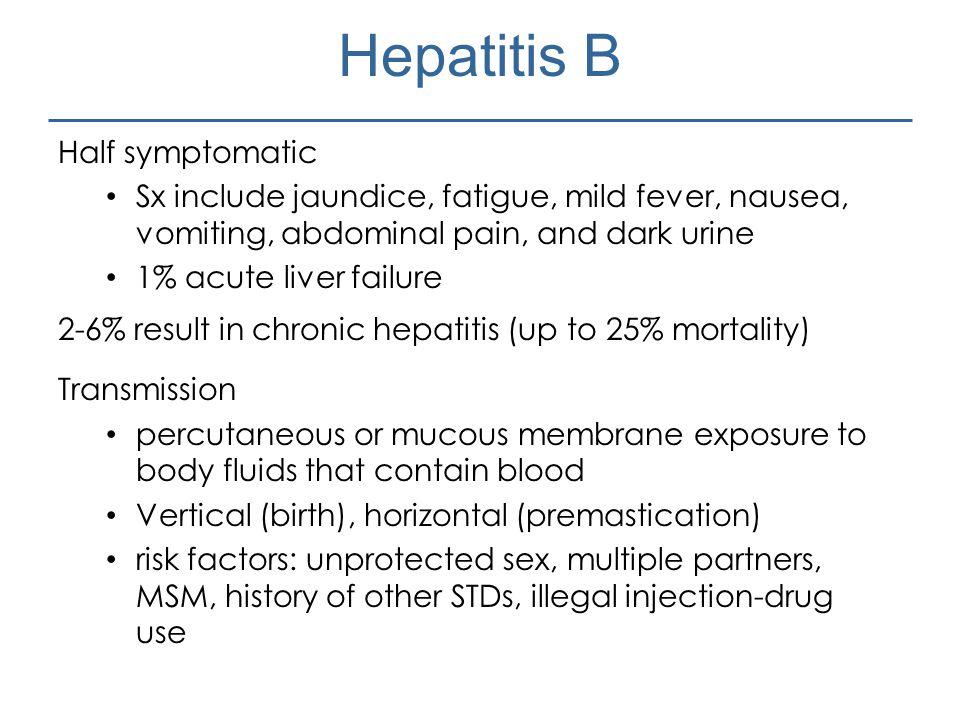 Hepatitis B Half symptomatic Sx include jaundice, fatigue, mild fever, nausea, vomiting, abdominal pain, and dark urine 1% acute liver failure 2-6% re