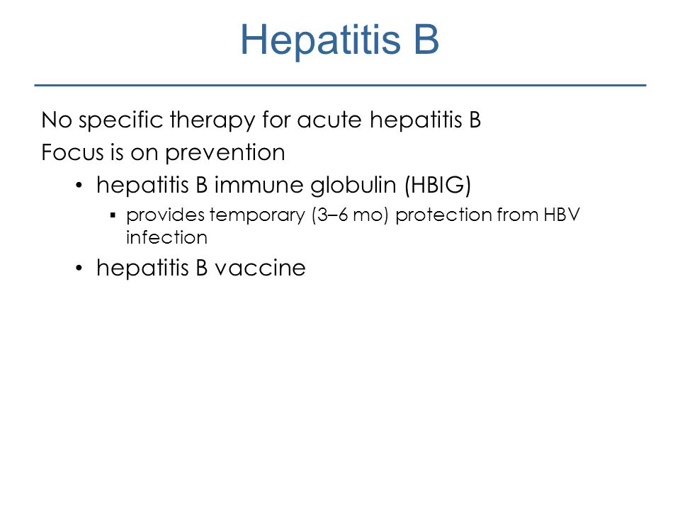 Hepatitis B No specific therapy for acute hepatitis B Focus is on prevention hepatitis B immune globulin (HBIG)  provides temporary (3–6 mo) protecti