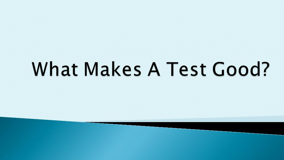  A Test Must Be: ◦ Reliable ◦ Valid ◦ _____________________ = consistent ◦ _____ = measuring what it is suppose to measure