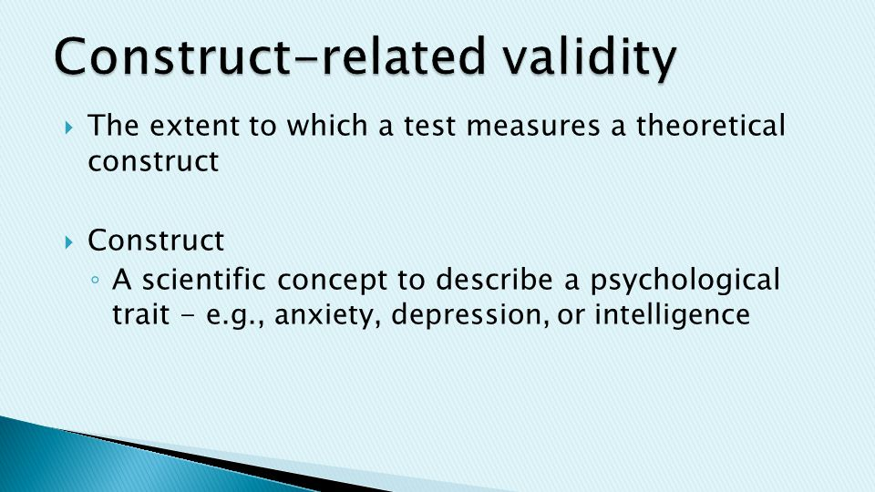  The extent to which a test measures a theoretical construct  Construct ◦ A scientific concept to describe a psychological trait - e.g., anxiety, depression, or intelligence