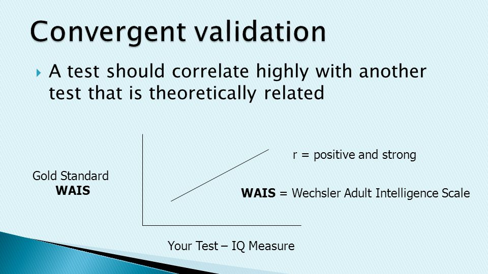  A test should correlate highly with another test that is theoretically related Your Test – IQ Measure Gold Standard WAIS WAIS = Wechsler Adult Intelligence Scale r = positive and strong