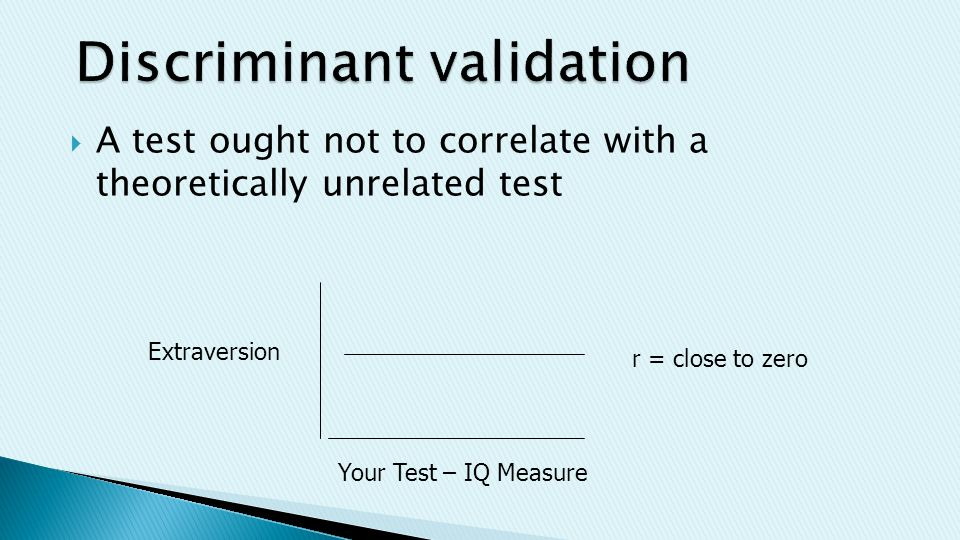  A test ought not to correlate with a theoretically unrelated test Your Test – IQ Measure Extraversion r = close to zero