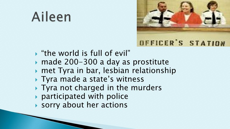  the world is full of evil  made 200-300 a day as prostitute  met Tyra in bar, lesbian relationship  Tyra made a state's witness  Tyra not charged in the murders  participated with police  sorry about her actions
