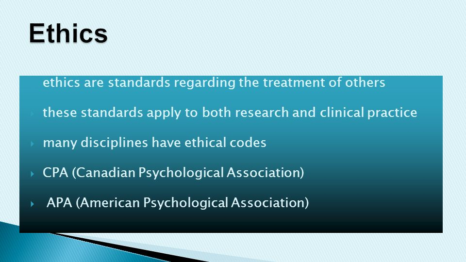  ethics are standards regarding the treatment of others  these standards apply to both research and clinical practice  many disciplines have ethical codes  CPA (Canadian Psychological Association)  APA (American Psychological Association)