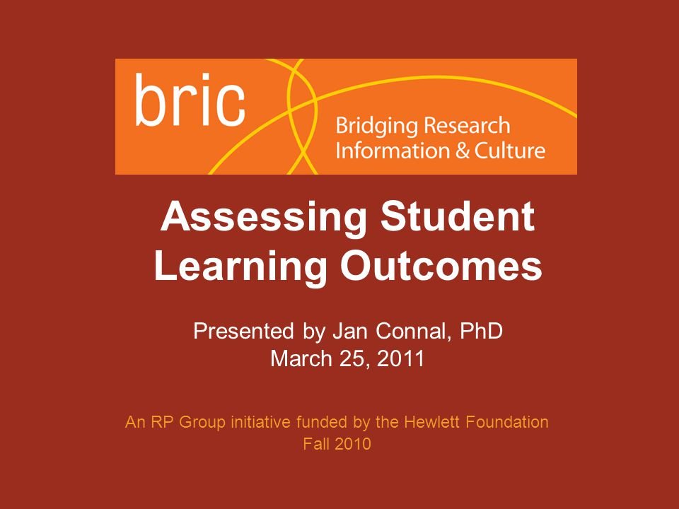 An initiative of the Research & Planning Group for California Community Colleges Assessing Student Learning Outcomes Presented by Jan Connal, PhD March 25, 2011 An RP Group initiative funded by the Hewlett Foundation Fall 2010