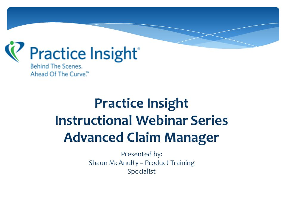 Practice Insight Instructional Webinar Series Advanced Claim Manager Presented by: Shaun McAnulty – Product Training Specialist