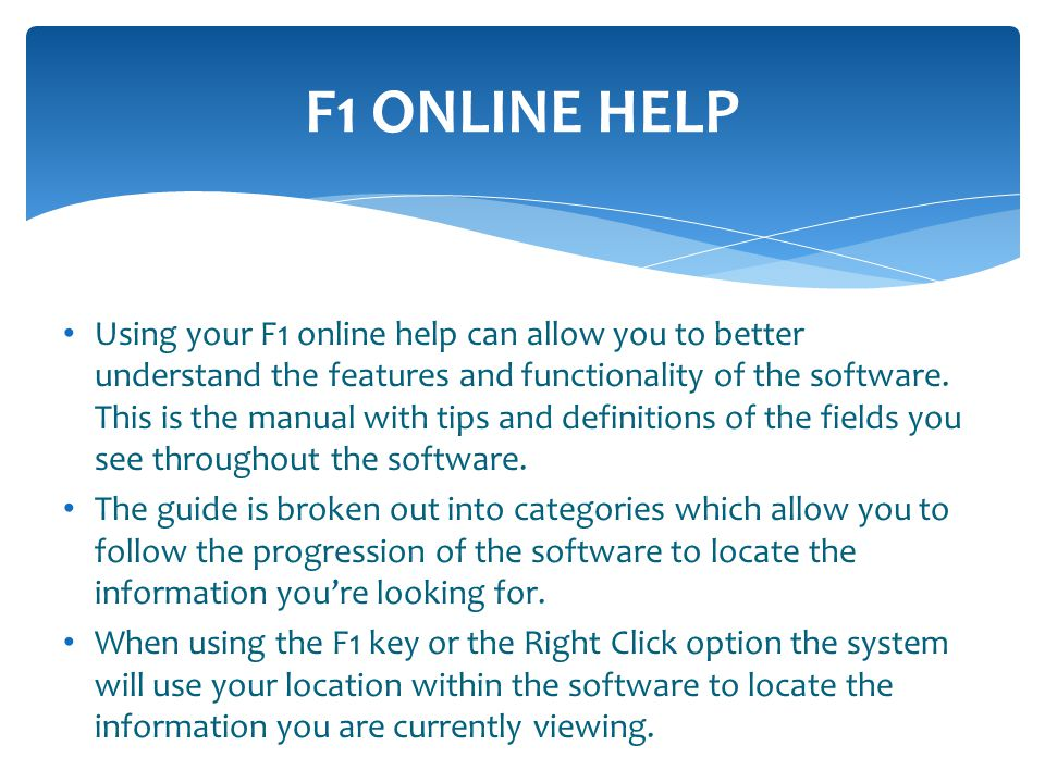 F1 ONLINE HELP Using your F1 online help can allow you to better understand the features and functionality of the software.