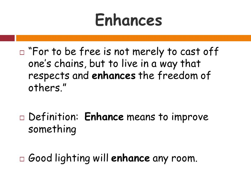 Enhances  For to be free is not merely to cast off one's chains, but to live in a way that respects and enhances the freedom of others.  Definition: Enhance means to improve something  Good lighting will enhance any room.