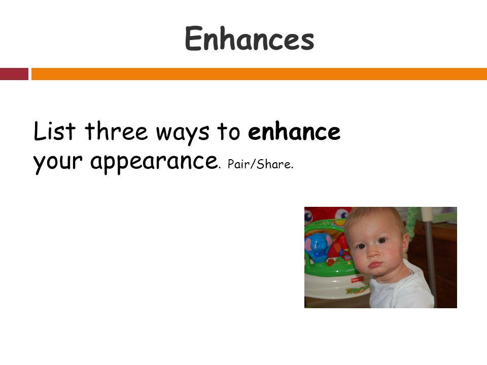 Enhances List three ways to enhance your appearance. Pair/Share.
