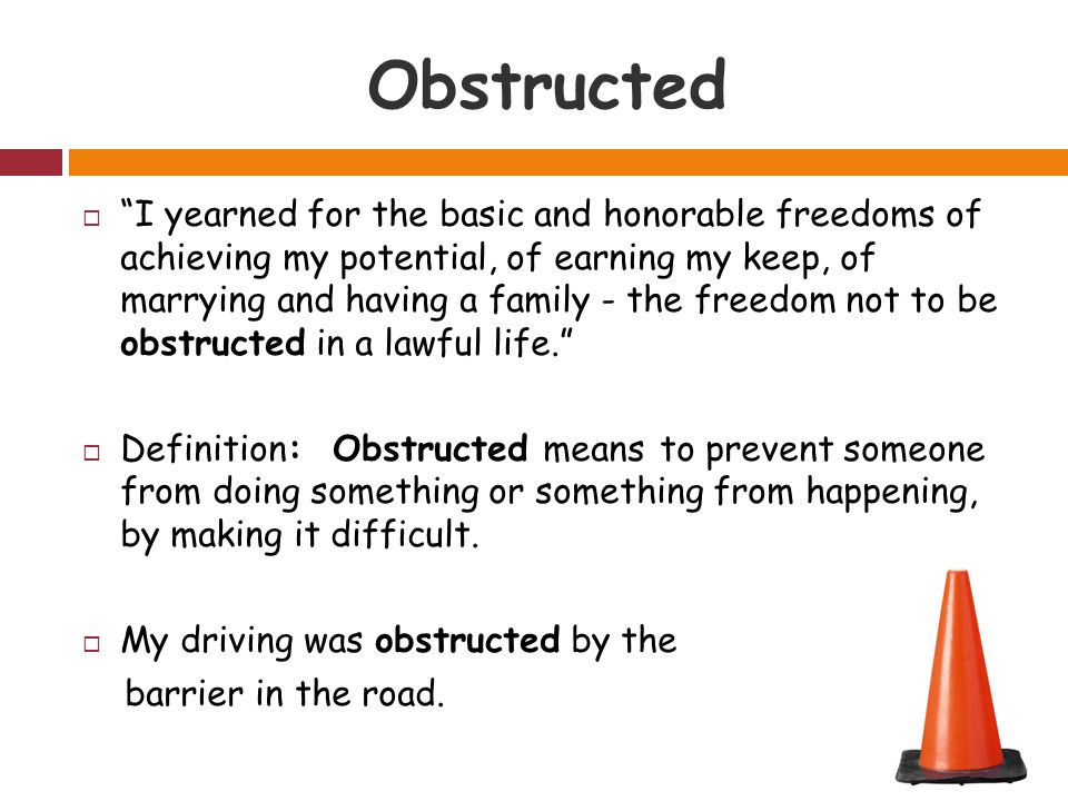 Obstructed  I yearned for the basic and honorable freedoms of achieving my potential, of earning my keep, of marrying and having a family - the freedom not to be obstructed in a lawful life.  Definition: Obstructed means to prevent someone from doing something or something from happening, by making it difficult.