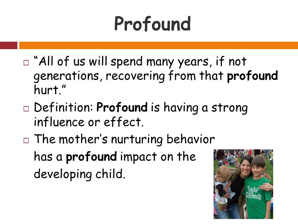Profound  All of us will spend many years, if not generations, recovering from that profound hurt.  Definition: Profound is having a strong influence or effect.
