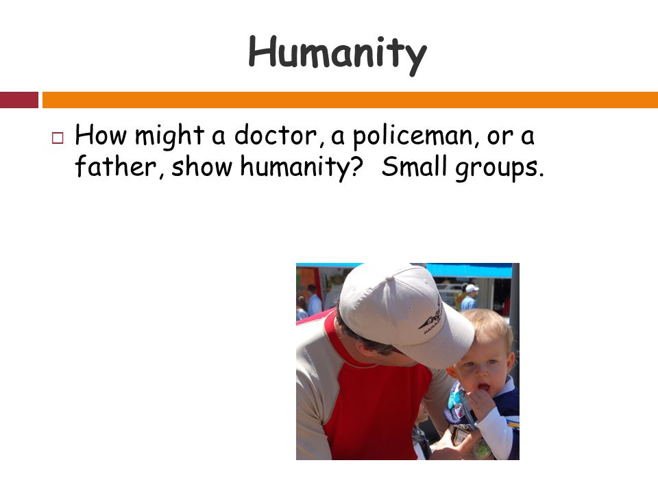 Humanity  How might a doctor, a policeman, or a father, show humanity Small groups.