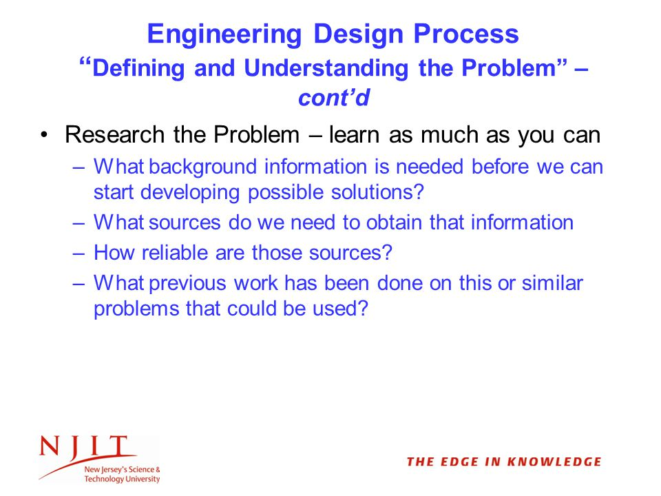 Engineering Design Process Defining and Understanding the Problem – cont'd Research the Problem – learn as much as you can –What background information is needed before we can start developing possible solutions.